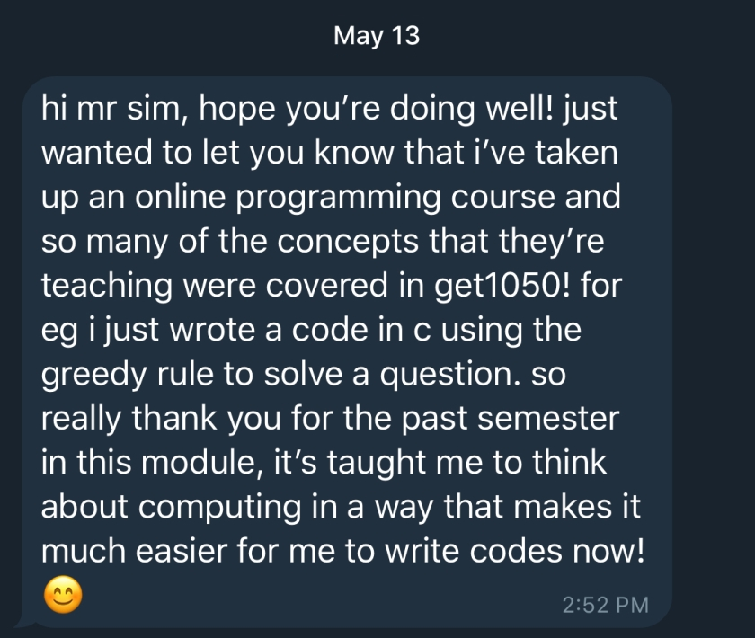 hi mr sim, hope you're doing well! just wanted to let you know that i've taken up an online programming course and so many of the concepts that they're teaching were covered in get1050! for eg i just wrote a code in c using the greedy rule to solve a question. so really thank you for the past semester in this module, it's taught me to think about computing in a way that makes it much easier for me to write codes now!