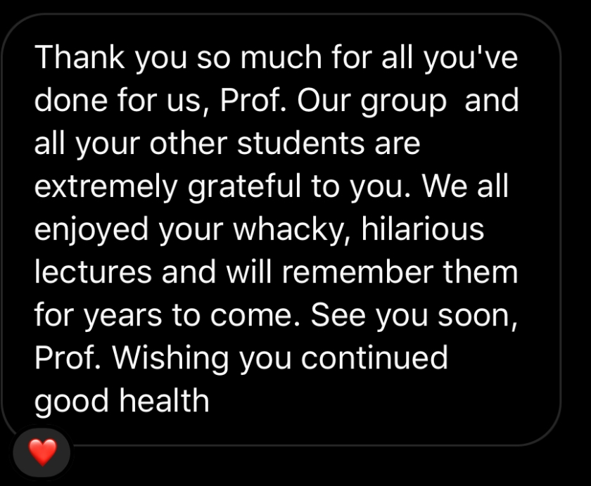 Thank you so much for all you've done for us, Prof. Our group and all your other students are extremely grateful to you. We all enjoyed your whacky, hilarious lectures and will remember them for years to come. See you soon, Prof. Wishing you continued good health