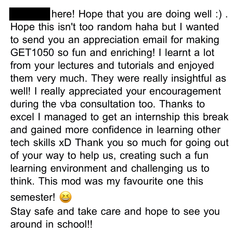 Hope that you are doing well : ) Hope this isn't too random haha but I wanted to send you an appreciation email for making GET1050 so fun and enriching! I learnt a lot from your lectures and tutorials and enjoyed them very much. They were really insightful as well! I really appreciated your encouragement during the vba consultation too. Thanks to excel I managed to get an internship this break and gained more confidence in learning other tech skills xD Thank you so much for going out of your way to help us, creating such a fun learning environment and challenging us to think. This mod was my favourite one this semester! Stay safe and take care and hope to see you around in school!!