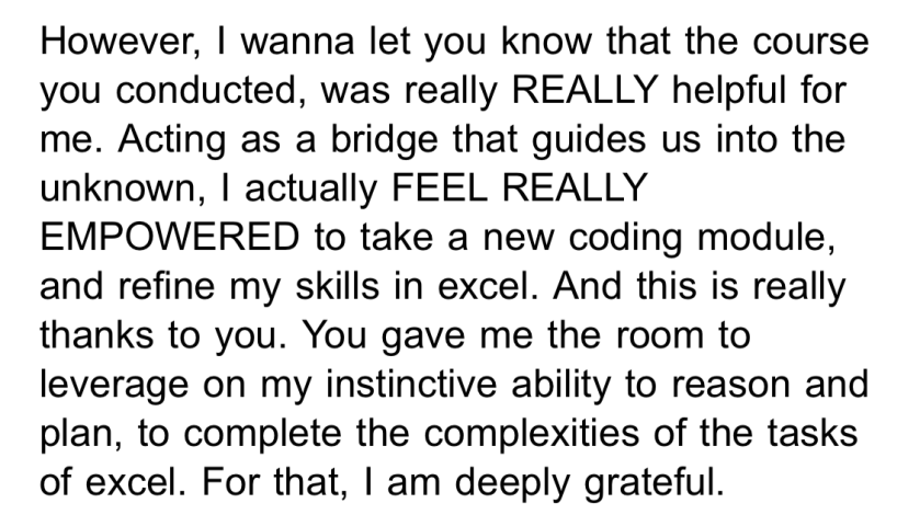 However, I wanna let you know that the course you conducted, was really REALLY helpful for me. Acting as a bridge that guides us into the unknown, I actually FEEL REALLY EMPOWERED to take a new coding module, and refine my skills in excel. And this is really thanks to you. You gave me the room to leverage on my instinctive ability to reason and plan, to complete the complexities of the tasks of excel. For that, I am deeply grateful.